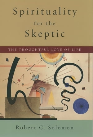 Spirituality for the Skeptic The Thoughtful Love of Life