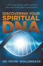 Discovering Your Spiritual DNA: ...the God-given gifts within you are there for a purpose! by Peter Wollensack