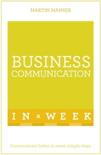 Business Communication In A Week: Communicate Better In Seven Simple Steps