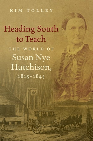 Heading South to Teach The World of Susan Nye Hutchison,  1815-1845