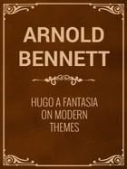 Hugo A Fantasia on Modern Themes by Arnold Bennett