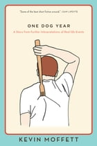 One Dog Year: A Story from Further Interpretations of Real-Life Events by Kevin Moffett