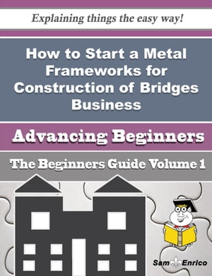 How to Start a Metal Frameworks for Construction of Bridges Business (Beginners Guide)