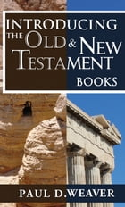 Introducing the Old Testament and New Testament Books: A Thorough but Concise Introduction for Proper Interpretation by Paul D. Weaver