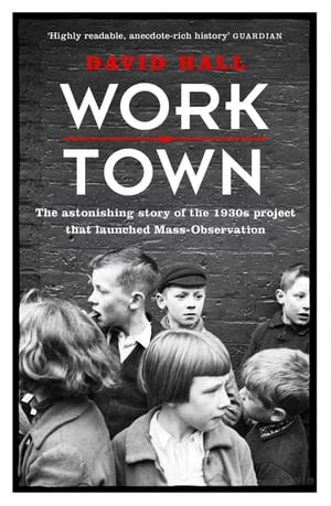 Worktown The Astonishing Story of the Project that launched Mass Observation