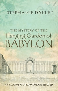 The Mystery of the Hanging Garden of Babylon: An Elusive World Wonder Traced: An Elusive World…