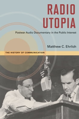 Book Radio Utopia: Postwar Audio Documentary in the Public Interest by Matthew C. Ehrlich