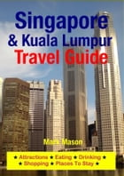 Singapore & Kuala Lumpur Travel Guide: Attractions, Eating, Drinking, Shopping & Places To Stay by Mark Mason