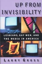 Up from Invisibility: Lesbians, Gay Men, and the Media in America by Larry Gross