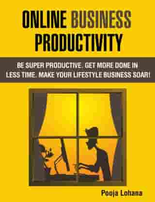 Online Business Productivity: Be Super Productive. Get More Done in Less Time. Make Your Lifestyle Business Soar! by Pooja Lohana