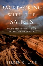 Backpacking with the Saints: Wilderness Hiking as Spiritual Practice by Belden C. Lane