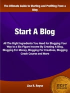 Start A Blog: All The Right Ingredients You Need To Creating A Blog, Blogging For Money, Blogging For Creatives, B by Lisa Royse