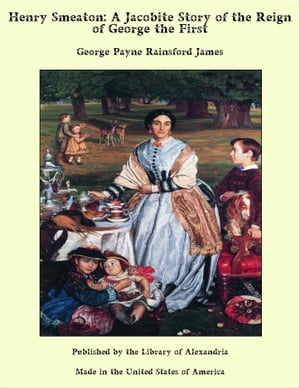 Henry Smeaton: A Jacobite Story of the Reign of George the First by George Payne Rainsford James