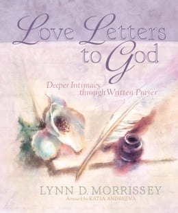 Book Love Letters to God: Deeper Intimacy through Written Prayer by Lynn D. Morrissey