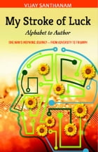 My Stroke of Luck: Alphabet to Author - One Man's Inspiring Journey from Adversity to Triumph by Vijay Santhanam