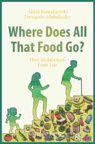 Where Does All That Food Go?: How Metabolism Fuels Life by Alicia Kowaltowski