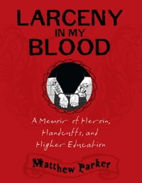 Larceny in My Blood: A Memoir of Heroin, Handcuffs, and Higher Education