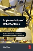 Implementation of Robot Systems: An introduction to robotics, automation, and successful systems…