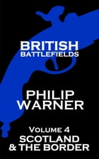 British Battlefields - Volume 4 - Scotland & The Border: Battles That Changed The Course Of British History by Phillip Warner
