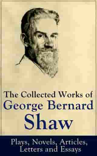 The Collected Works of George Bernard Shaw: Plays, Novels, Articles, Letters and Essays: Pygmalion, Mrs. Warren's Profession, Candida, Arms and The Ma by George Bernard Shaw