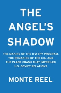 The Angel's Shadow: The Making of the U2 Spy Program, the Remaking of the CIA and the Plane Crash…