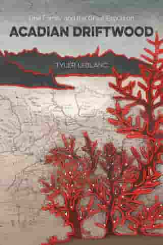 Acadian Driftwood: One Family and the Great Expulsion by Tyler LeBlanc