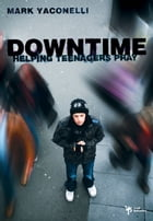 Downtime: Helping Teenagers Pray by Mark Yaconelli
