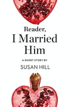 Reader, I Married Him: A Short Story from the collection, Reader, I Married Him by Susan Hill