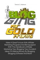 Blogging For Gold Profits: Make A Great Fortune With Affiliate Marketing Programs And Be Equipped With This Handbook's Affiliat by Terence C. Anderson