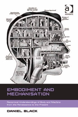 Book Embodiment and Mechanisation: Reciprocal Understandings of Body and Machine from the Renaissance to… by Dr Daniel Black