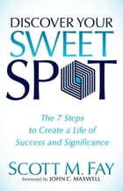 Discover Your Sweet Spot: The 7 Steps to Create a Life of Success and Significance