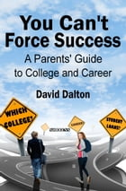 You Can't Force Success: A Parents' Guide to College and Career