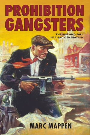 Prohibition Gangsters The Rise and Fall of a Bad Generation
