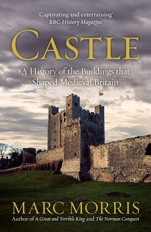 Castle A History of the Buildings that Shaped Medieval Britain