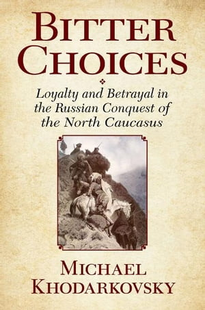 Bitter Choices Loyalty and Betrayal in the Russian Conquest of the North Caucasus