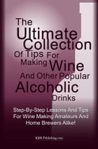 The Ultimate Collection Of Tips For Making Wine And Other Popular Alcoholic Drinks: Step-By-Step Lessons And Tips For Wine Making Amateurs And Home Br by KMS Publishing