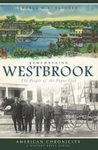 Remembering Westbrook: The People of the Paper City by Andrea M.P. Vasquez