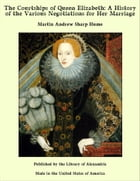 The Courtships of Queen Elizabeth: A History of the Various Negotiations for Her Marriage by Martin Andrew Sharp Hume