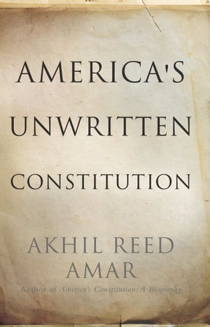 America's Unwritten Constitution The Precedents and Principles We Live By