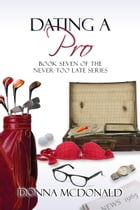 Dating A Pro: Book Seven of the Never Too Late Series by Donna McDonald
