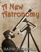 A New Astronomy (Illustrated) by David Todd Ph.D.