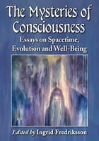 The Mysteries of Consciousness: Essays on Spacetime, Evolution and Well-Being by Ingrid Fredriksson