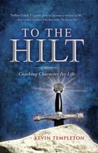 To the Hilt: Coaching Character for Life by Kevin Templeton