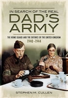 In Search of the Real Dad's Army: The Home Guard and the Defence of the United Kingdom 1940-1944 by Stephen Cullen
