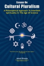 Essays On Cultural Pluralism: A Philosophical Approach To Interfaith Spirituality In The Age Of Science by Jamal Khwaja