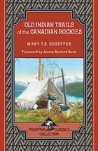 Old Indian Trails of the Canadian Rockies by Mary T.S. Schäffer