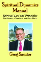 Spiritual Dynamics Manual: Spiritual Law and Principles for Business - Commerce - Work Places by Greg Sauzier