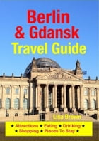 Berlin & Gdansk Travel Guide: Attractions, Eating, Drinking, Shopping & Places To Stay by Lisa Brown