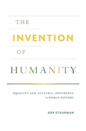 The Invention of Humanity Equality and Cultural Difference in World History