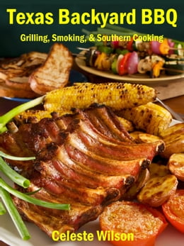 Book Texas Backyard BBQ: Grilling, Smoking, & Southern Cooking by Celeste Wilson